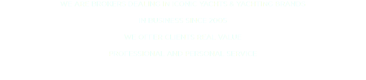 WE ARE BROKERS DEALING IN ICONIC YACHTS & YACHTING BRANDS IN BUSINESS SINCE 2005 WE OFFER CLIENTS REAL VALUE PROFESSIONAL AND PERSONAL SERVICE